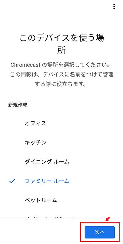 次に、「このデバイスを使う場所」を設定します。例えば、家にChromecastが複数あった場合に、分かりやすくする為ですね。該当する名前を選択して「次へ」をタップします。